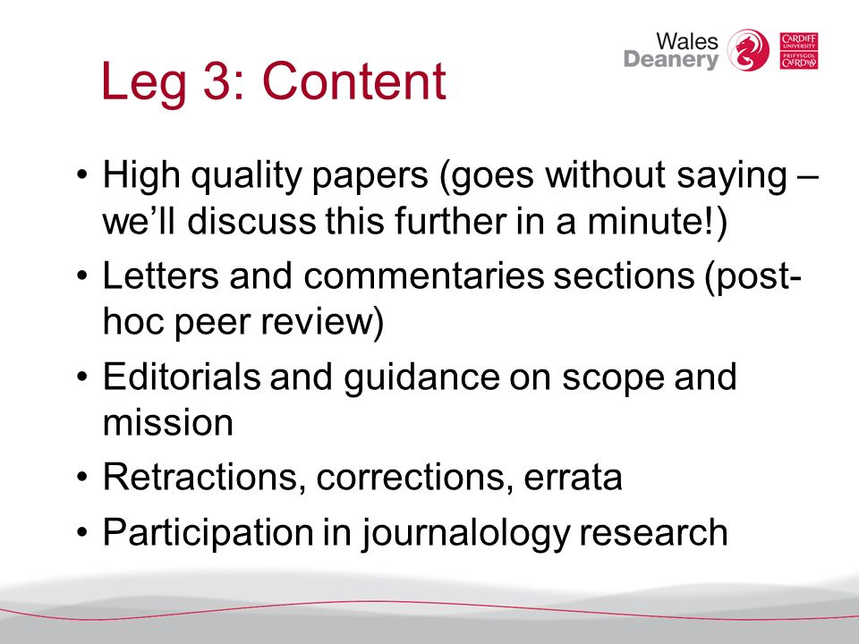 Leg 3: Content High quality papers (goes without saying – well discuss this further in a minute!) Letters and commentaries sections (post- hoc peer review) Editorials and guidance on scope and mission Retractions, corrections, errata Participation in journalology research