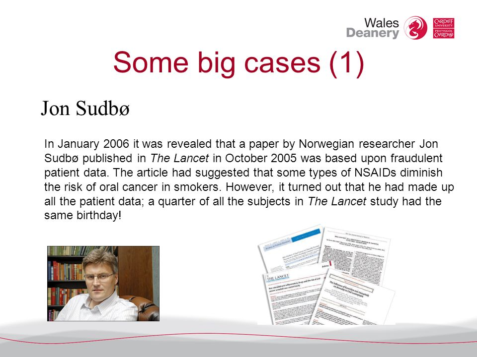 Some big cases (1) Jon Sudbø In January 2006 it was revealed that a paper by Norwegian researcher Jon Sudbø published in The Lancet in October 2005 was based upon fraudulent patient data.