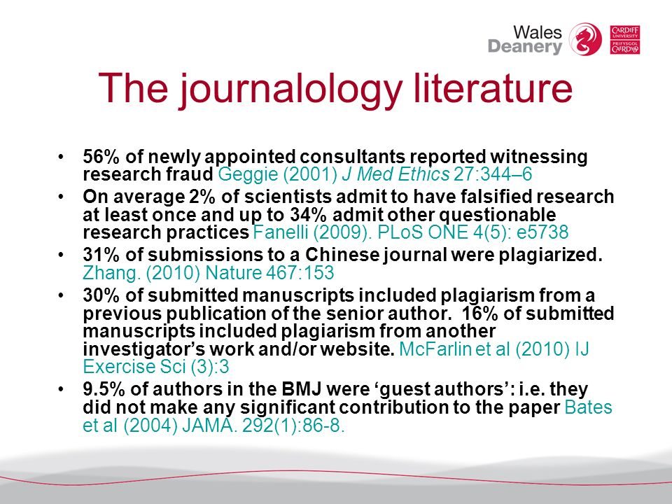 The journalology literature 56% of newly appointed consultants reported witnessing research fraud Geggie (2001) J Med Ethics 27:344–6 On average 2% of scientists admit to have falsified research at least once and up to 34% admit other questionable research practices Fanelli (2009).