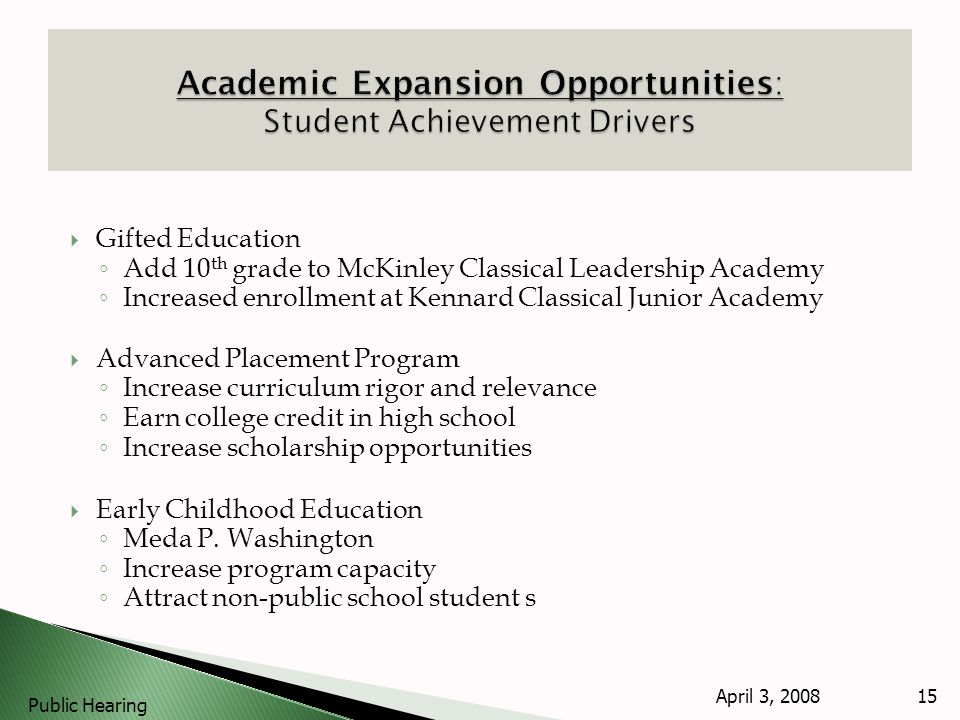 Gifted Education Add 10 th grade to McKinley Classical Leadership Academy Increased enrollment at Kennard Classical Junior Academy Advanced Placement Program Increase curriculum rigor and relevance Earn college credit in high school Increase scholarship opportunities Early Childhood Education Meda P.