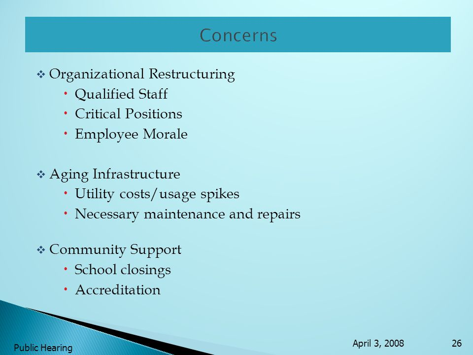 Organizational Restructuring Qualified Staff Critical Positions Employee Morale Aging Infrastructure Utility costs/usage spikes Necessary maintenance and repairs Community Support School closings Accreditation April 3, 2008 Public Hearing 26
