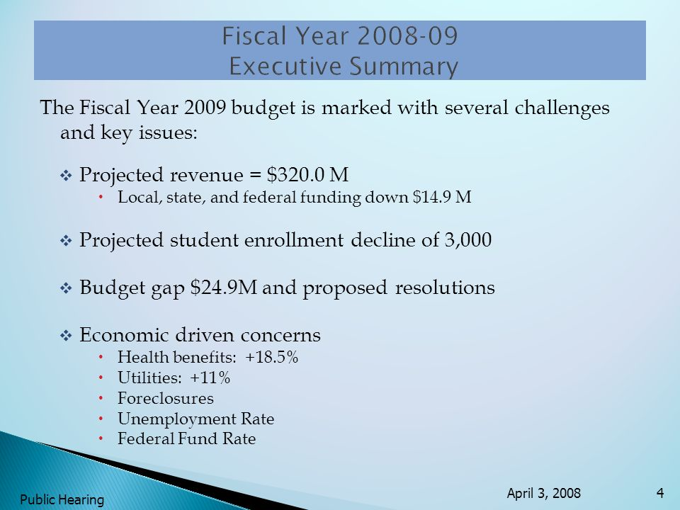 The Fiscal Year 2009 budget is marked with several challenges and key issues: Projected revenue = $320.0 M Local, state, and federal funding down $14.9 M Projected student enrollment decline of 3,000 Budget gap $24.9M and proposed resolutions Economic driven concerns Health benefits: +18.5% Utilities: +11% Foreclosures Unemployment Rate Federal Fund Rate April 3, 2008 Public Hearing 4