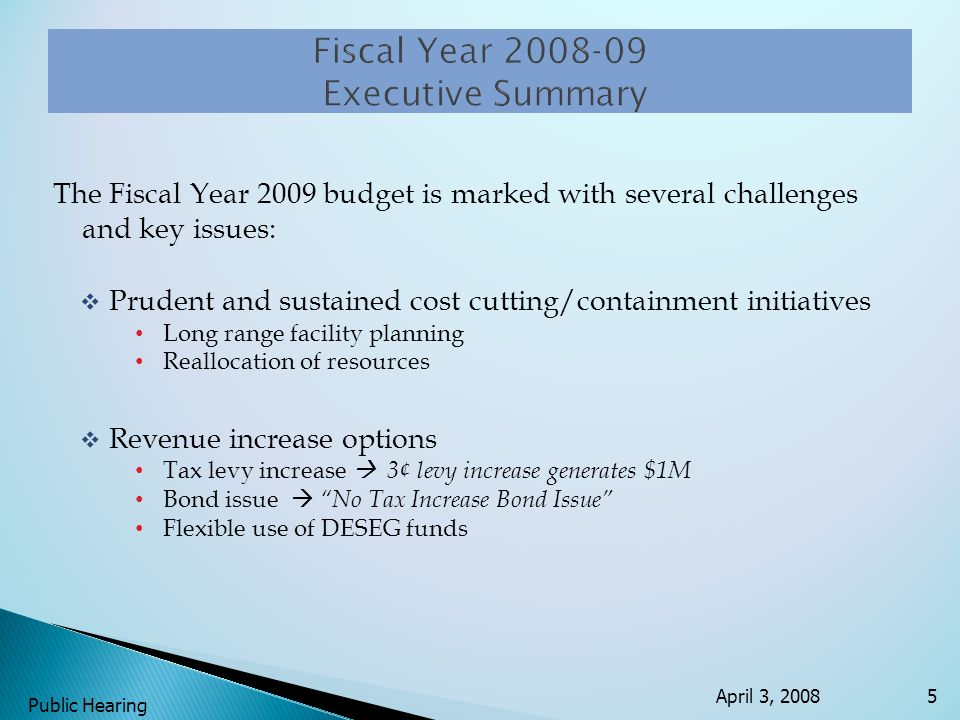 The Fiscal Year 2009 budget is marked with several challenges and key issues: Prudent and sustained cost cutting/containment initiatives Long range facility planning Reallocation of resources Revenue increase options Tax levy increase 3¢ levy increase generates $1M Bond issueNo Tax Increase Bond Issue Flexible use of DESEG funds April 3, 2008 Public Hearing 5
