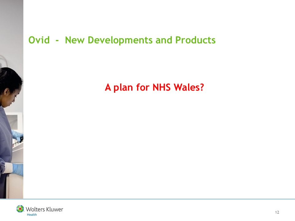 12 Ovid - New Developments and Products A plan for NHS Wales.