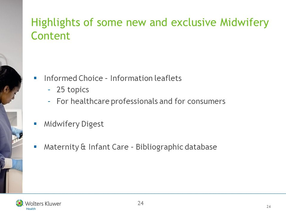 24 Highlights of some new and exclusive Midwifery Content Informed Choice – Information leaflets –25 topics –For healthcare professionals and for consumers Midwifery Digest Maternity & Infant Care – Bibliographic database