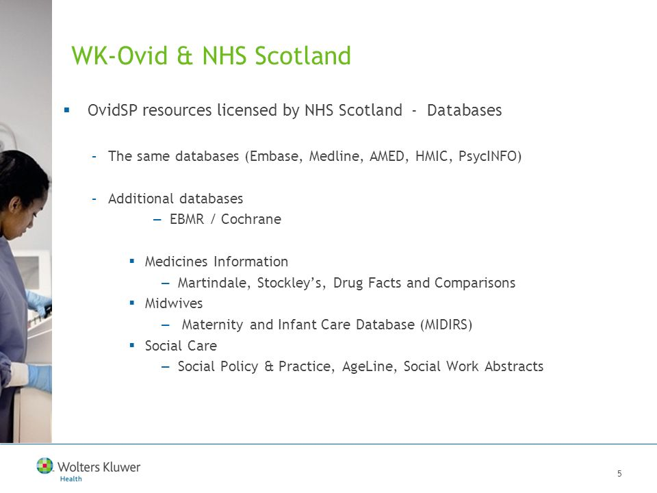 6 WK-Ovid & NHS Scotland OvidSP resources licensed by NHS Scotland - Books –The same Oxford Handbooks and Textbooks –Additional Oxford Handbooks and Textbooks –Additional core texts in various clinical areas (Oncology, Orthopaedics, Rheumatology, Anaesthesiology, Public Health etc.) –Medicines Information Drugs in Pregnancy and Lactation (Briggs) and other texts –Midwives Obs & Gyn books –Social Care Social Determinants of Health and other texts