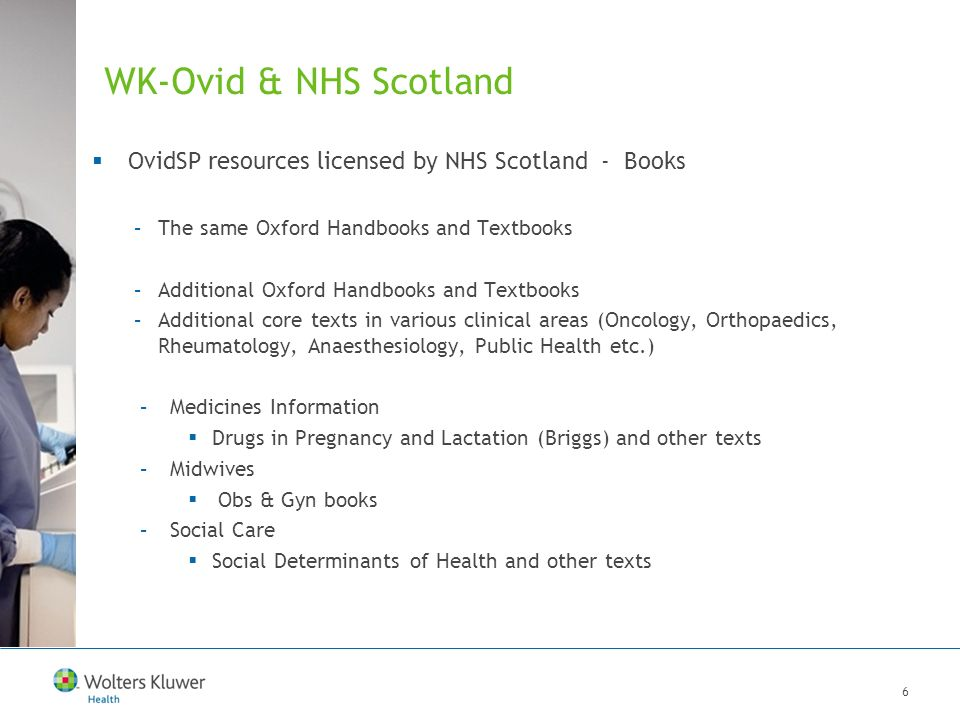 7 WK-Ovid & NHS Scotland OvidSP resources licensed by NHS Scotland - Journals: ~650 titles –Many of the same journals (LWW titles, plus JAMA, NEJM, Annals of internal medicine, British Journal of Surgery, Nursing Standard, British Journal of Psychiatry, American Journal of Maternal/Child Nursing...) –Medicines Information Reactions Weekly, Anti-Cancer Drugs, British Journal of Clinical Pharmacology, Journal of Clinical Pharmacy and Therapeutics, Adverse Drug Reaction Bulletin, and numerous other titles –Midwives Advances in Neonatal Care, Infants & Young Children, and various Obs & Gyn and Paediatrics titles –Social Care Health and Social Care in the Community