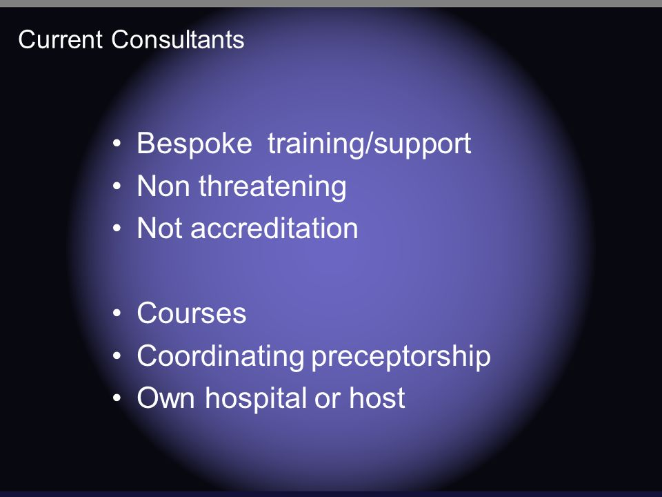 Current Consultants Bespoke training/support Non threatening Not accreditation Courses Coordinating preceptorship Own hospital or host
