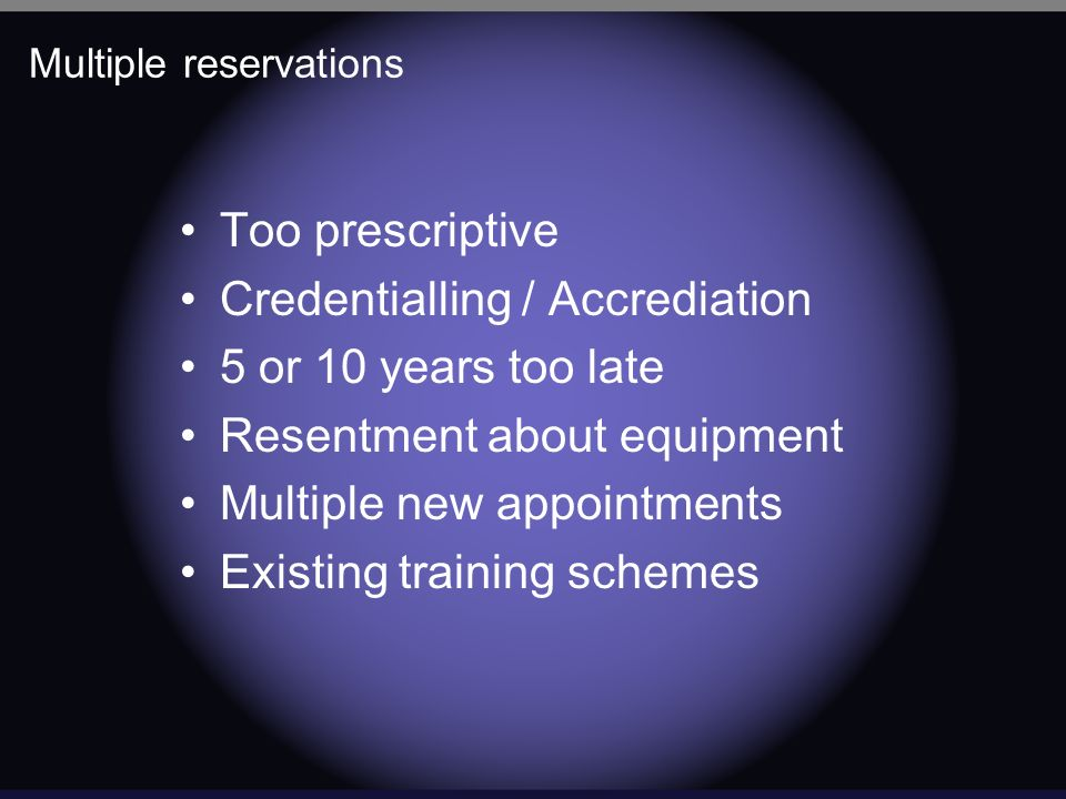 Multiple reservations Too prescriptive Credentialling / Accrediation 5 or 10 years too late Resentment about equipment Multiple new appointments Existing training schemes