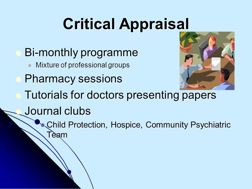 Critical Appraisal Bi-monthly programme Bi-monthly programme Mixture of professional groups Mixture of professional groups Pharmacy sessions Pharmacy sessions Tutorials for doctors presenting papers Tutorials for doctors presenting papers Journal clubs Journal clubs Child Protection, Hospice, Community Psychiatric Team Child Protection, Hospice, Community Psychiatric Team