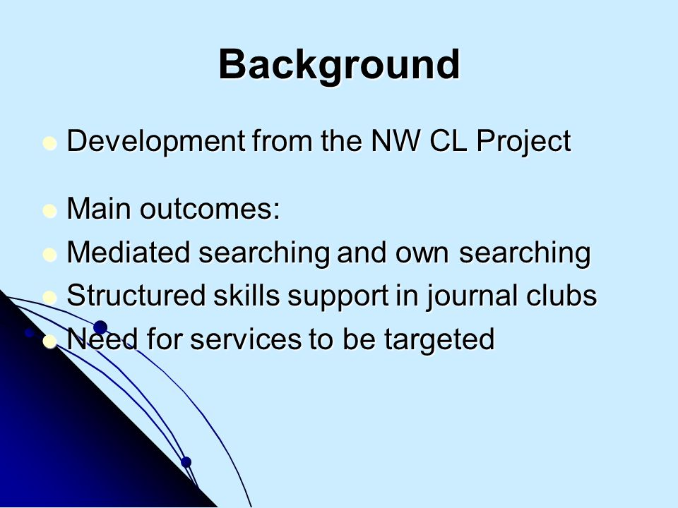 Background Development from the NW CL Project Development from the NW CL Project Main outcomes: Main outcomes: Mediated searching and own searching Mediated searching and own searching Structured skills support in journal clubs Structured skills support in journal clubs Need for services to be targeted Need for services to be targeted