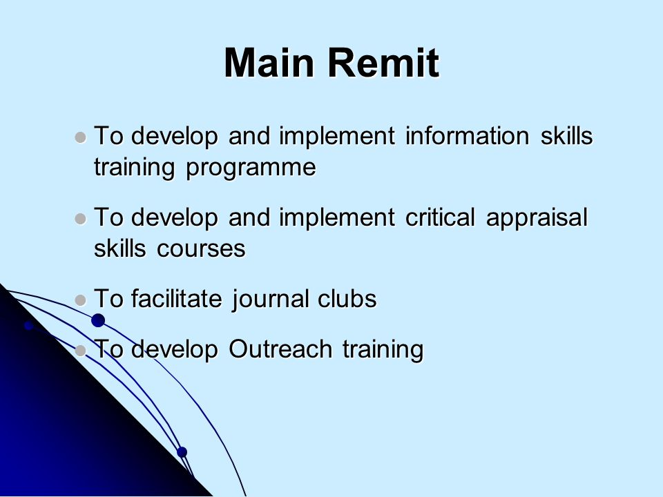 Main Remit To develop and implement information skills training programme To develop and implement information skills training programme To develop and implement critical appraisal skills courses To develop and implement critical appraisal skills courses To facilitate journal clubs To facilitate journal clubs To develop Outreach training To develop Outreach training
