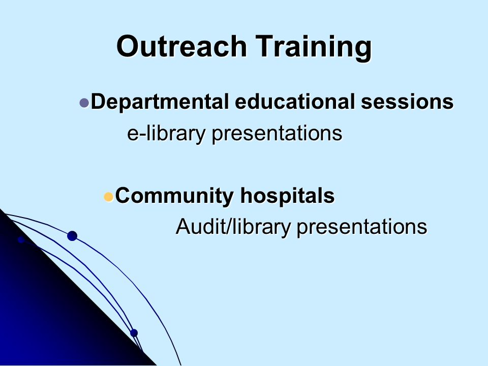 Outreach Training Departmental educational sessions Departmental educational sessions e-library presentations Community hospitals Community hospitals Audit/library presentations