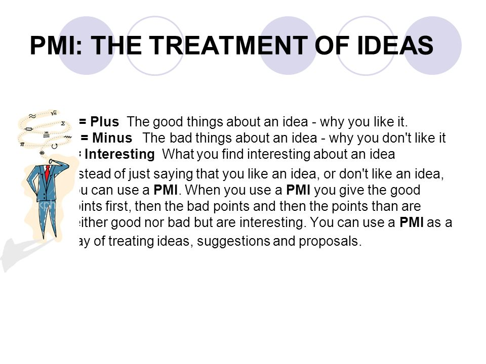 PMI: THE TREATMENT OF IDEAS P = Plus The good things about an idea - why you like it. M = Minus The bad things about an idea - why you don't like it I