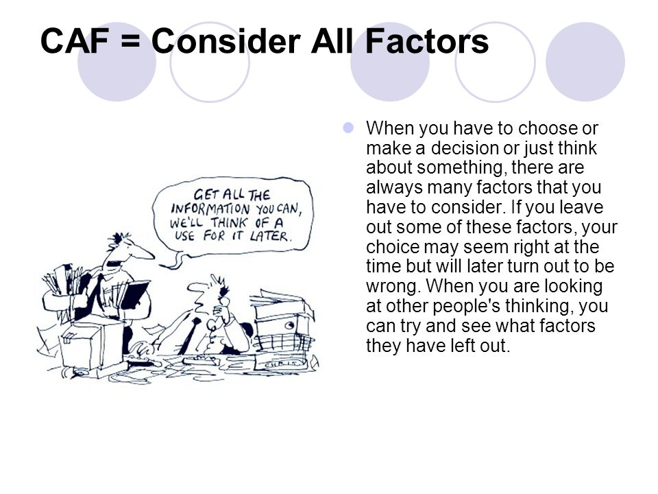 CAF = Consider All Factors When you have to choose or make a decision or just think about something, there are always many factors that you have to co