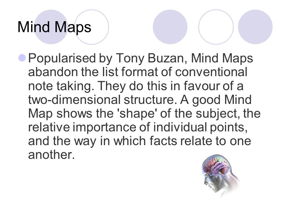 Mind Maps Popularised by Tony Buzan, Mind Maps abandon the list format of conventional note taking. They do this in favour of a two-dimensional struct