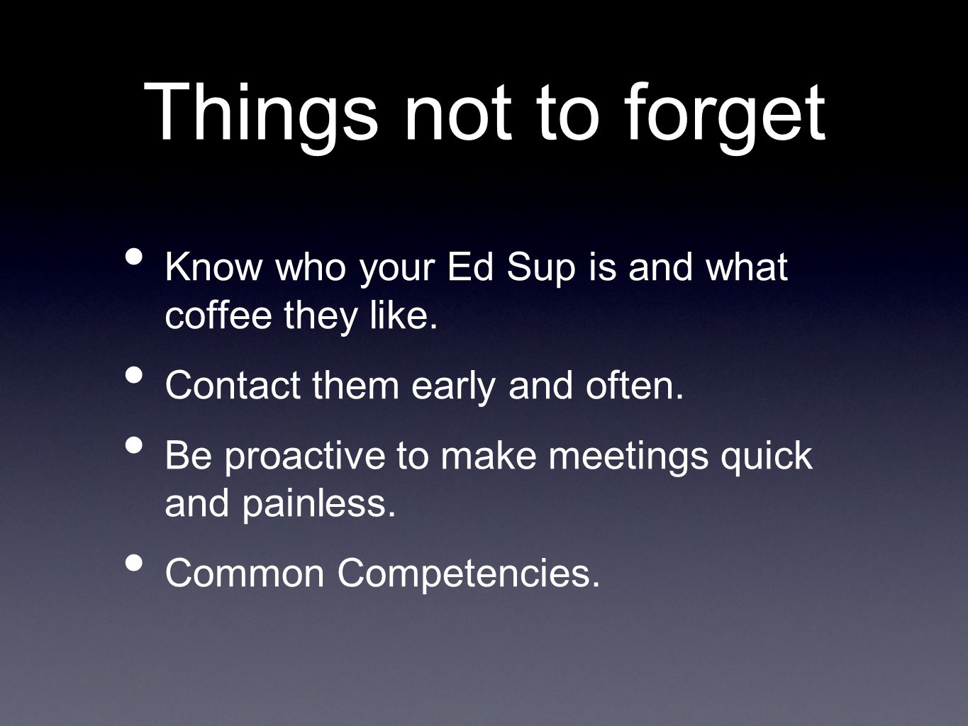 Know who your Ed Sup is and what coffee they like. Contact them early and often. Be proactive to make meetings quick and painless. Common Competencies