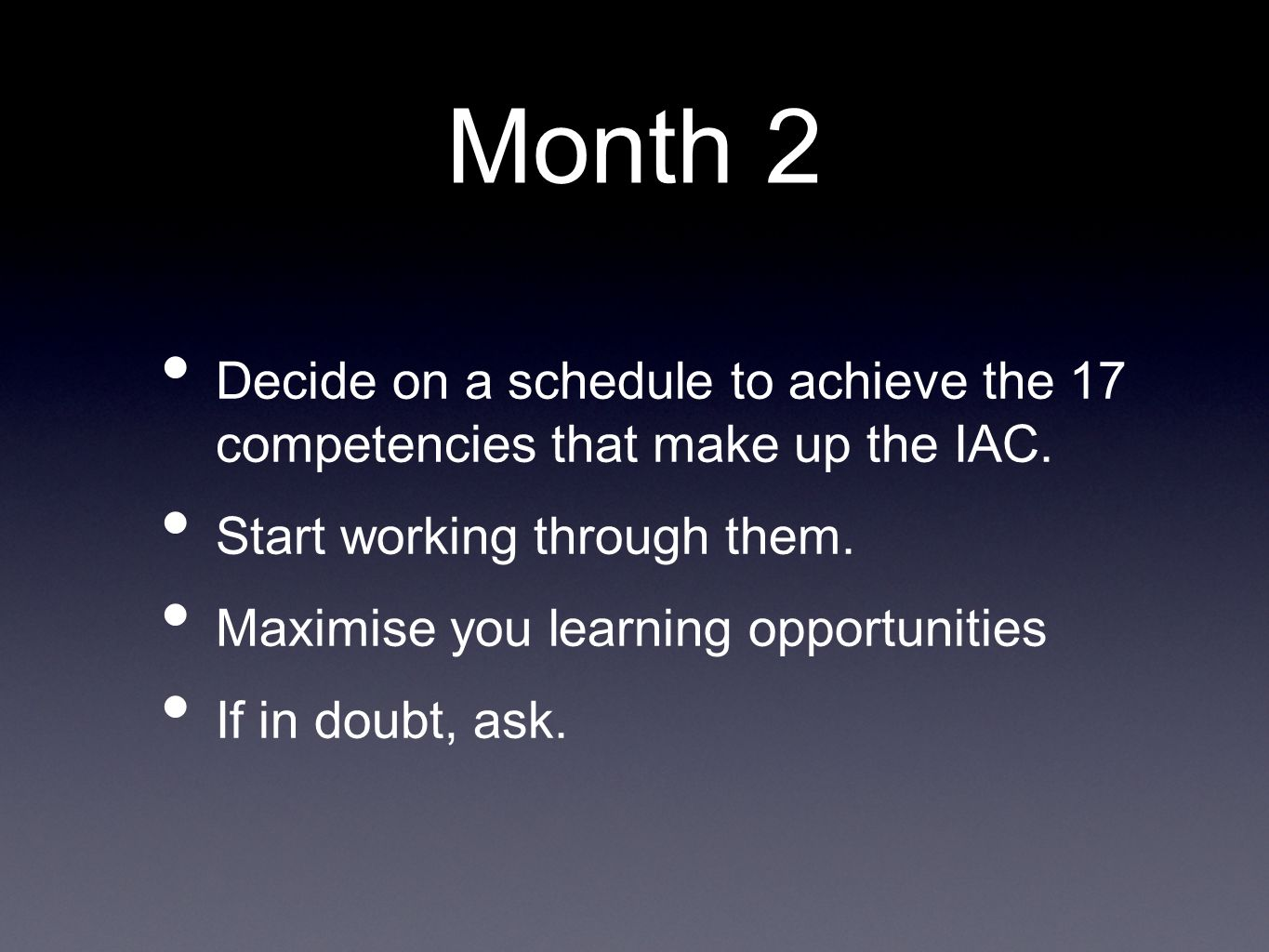 Month 2 Decide on a schedule to achieve the 17 competencies that make up the IAC. Start working through them. Maximise you learning opportunities If i