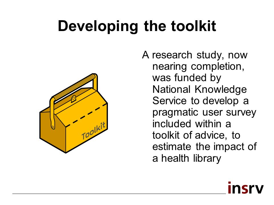 Developing the toolkit A research study, now nearing completion, was funded by National Knowledge Service to develop a pragmatic user survey included within a toolkit of advice, to estimate the impact of a health library