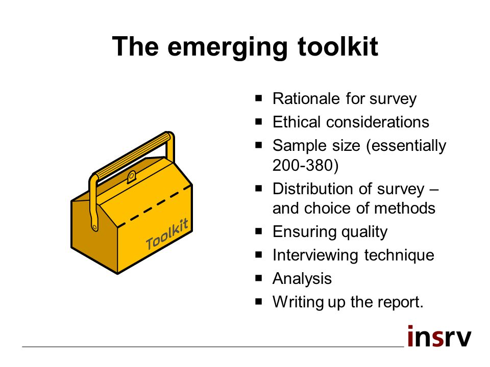 The emerging toolkit Rationale for survey Ethical considerations Sample size (essentially 200-380) Distribution of survey – and choice of methods Ensuring quality Interviewing technique Analysis Writing up the report.