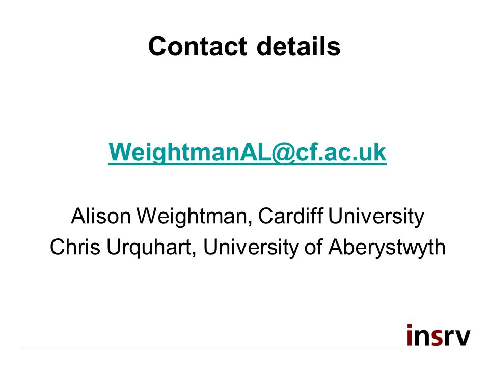Contact details Alison Weightman, Cardiff University Chris Urquhart, University of Aberystwyth