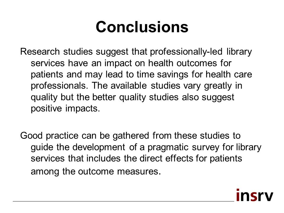 Conclusions Research studies suggest that professionally-led library services have an impact on health outcomes for patients and may lead to time savings for health care professionals.