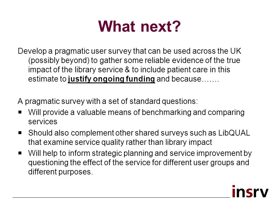 What next? Develop a pragmatic user survey that can be used across the UK (possibly beyond) to gather some reliable evidence of the true impact of the