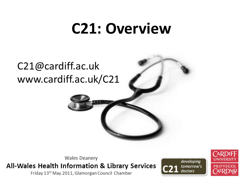 C21: Overview C21@cardiff.ac.uk www.cardiff.ac.uk/C21 Wales Deanery All-Wales Health Information & Library Services Friday 13 th May 2011, Glamorgan Council Chamber