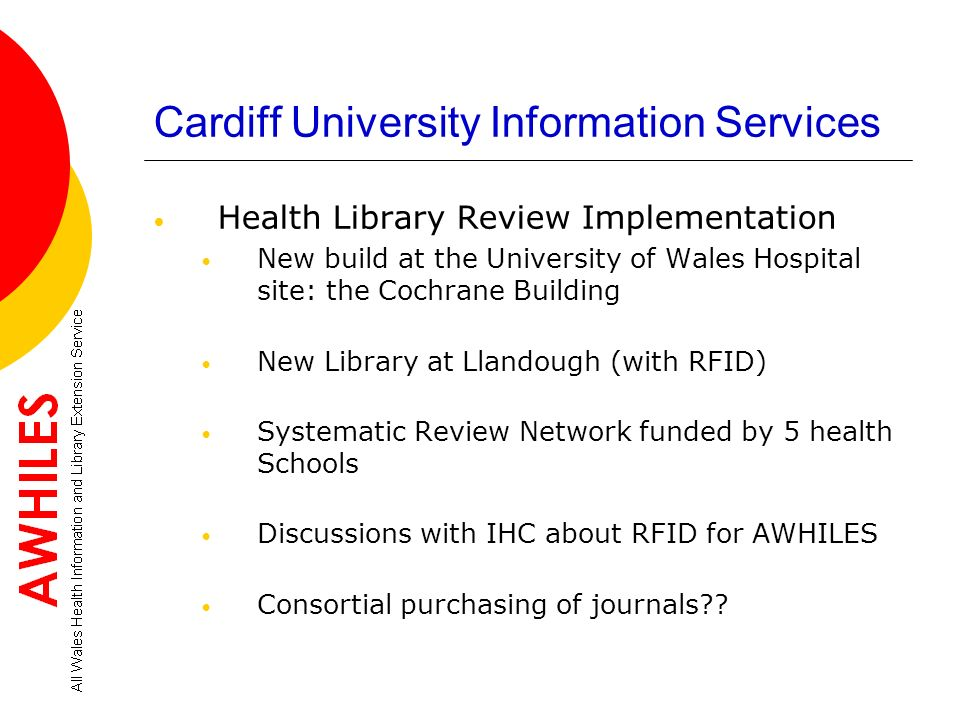 Cardiff University Information Services Health Library Review Implementation New build at the University of Wales Hospital site: the Cochrane Building January 2010 Radnor House