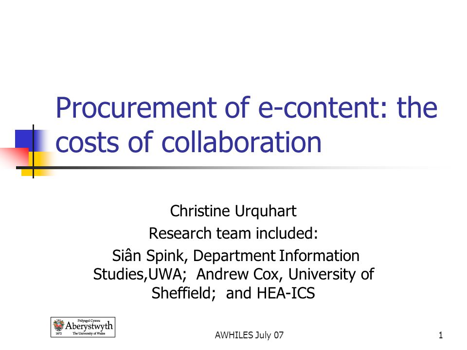 AWHILES July 071 Procurement of e-content: the costs of collaboration Christine Urquhart Research team included: Siân Spink, Department Information Studies,UWA; Andrew Cox, University of Sheffield; and HEA-ICS