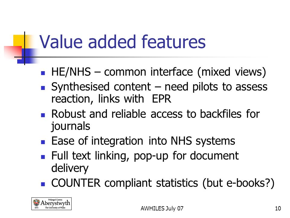 AWHILES July 0710 Value added features HE/NHS – common interface (mixed views) Synthesised content – need pilots to assess reaction, links with EPR Robust and reliable access to backfiles for journals Ease of integration into NHS systems Full text linking, pop-up for document delivery COUNTER compliant statistics (but e-books )