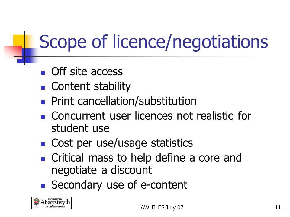 AWHILES July 0711 Scope of licence/negotiations Off site access Content stability Print cancellation/substitution Concurrent user licences not realistic for student use Cost per use/usage statistics Critical mass to help define a core and negotiate a discount Secondary use of e-content