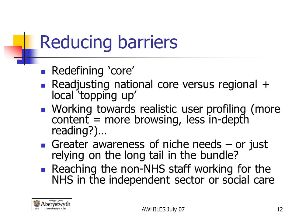 AWHILES July 0712 Reducing barriers Redefining core Readjusting national core versus regional + local topping up Working towards realistic user profiling (more content = more browsing, less in-depth reading )… Greater awareness of niche needs – or just relying on the long tail in the bundle.