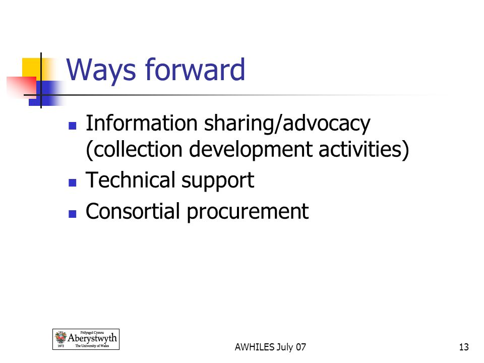 AWHILES July 0713 Ways forward Information sharing/advocacy (collection development activities) Technical support Consortial procurement