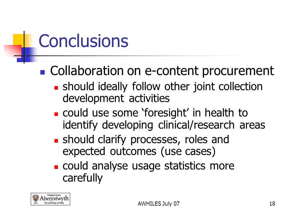 AWHILES July 0718 Conclusions Collaboration on e-content procurement should ideally follow other joint collection development activities could use some foresight in health to identify developing clinical/research areas should clarify processes, roles and expected outcomes (use cases) could analyse usage statistics more carefully