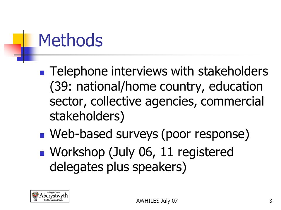 AWHILES July 073 Methods Telephone interviews with stakeholders (39: national/home country, education sector, collective agencies, commercial stakeholders) Web-based surveys (poor response) Workshop (July 06, 11 registered delegates plus speakers)