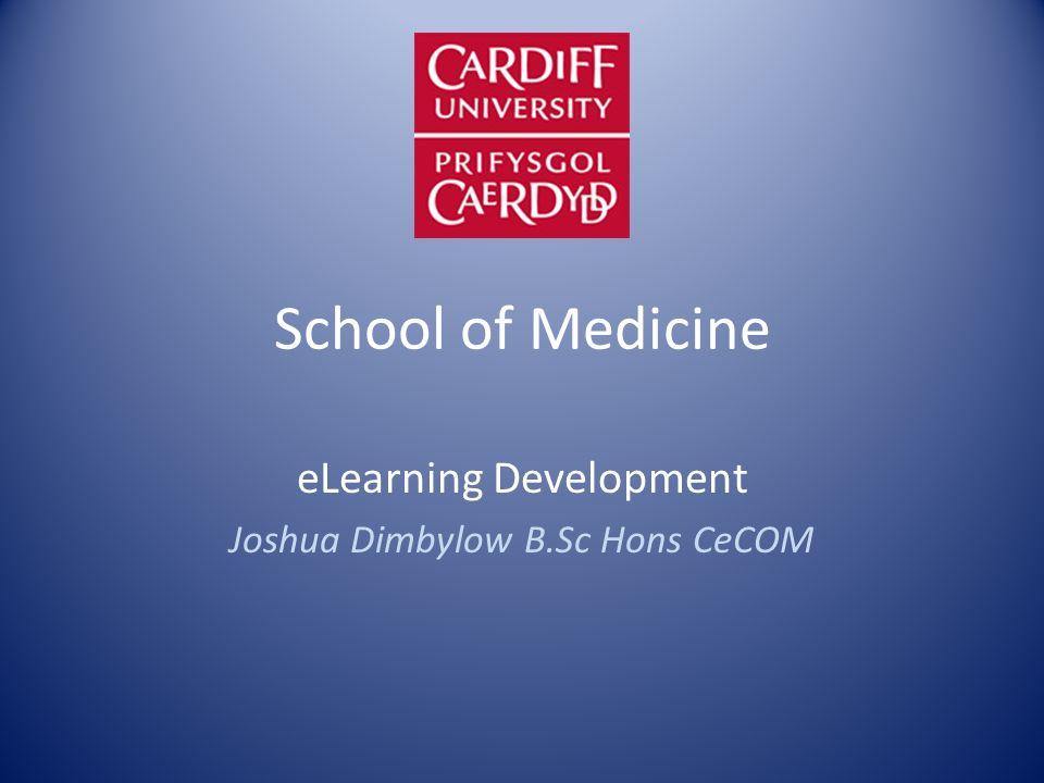 School of Medicine eLearning Development Joshua Dimbylow B.Sc Hons CeCOM