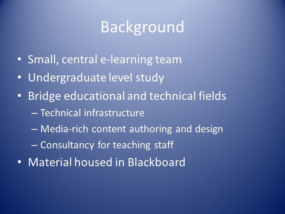 Background Small, central e-learning team Undergraduate level study Bridge educational and technical fields – Technical infrastructure – Media-rich content authoring and design – Consultancy for teaching staff Material housed in Blackboard