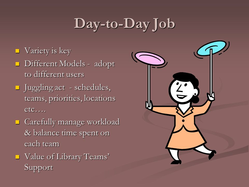 Day-to-Day Job Variety is key Variety is key Different Models - adopt to different users Different Models - adopt to different users Juggling act - sc