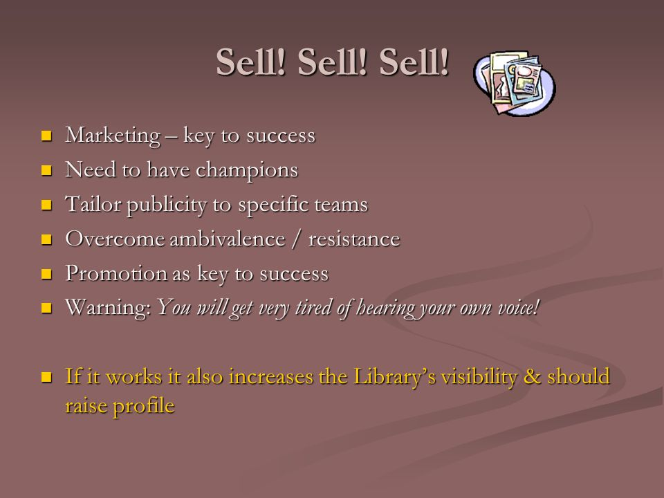 Sell! Sell! Sell! Marketing – key to success Marketing – key to success Need to have champions Need to have champions Tailor publicity to specific tea
