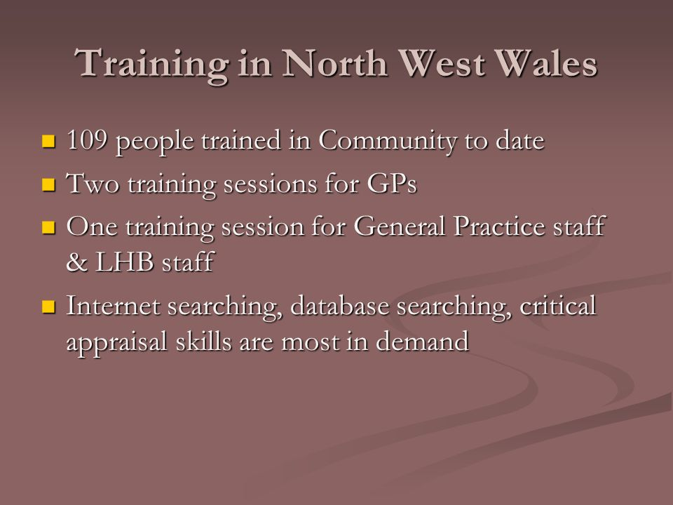 Training in North West Wales 109 people trained in Community to date 109 people trained in Community to date Two training sessions for GPs Two training sessions for GPs One training session for General Practice staff & LHB staff One training session for General Practice staff & LHB staff Internet searching, database searching, critical appraisal skills are most in demand Internet searching, database searching, critical appraisal skills are most in demand