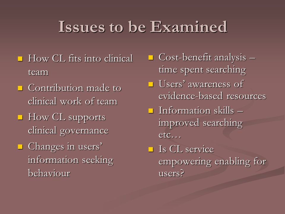 Issues to be Examined How CL fits into clinical team How CL fits into clinical team Contribution made to clinical work of team Contribution made to clinical work of team How CL supports clinical governance How CL supports clinical governance Changes in users information seeking behaviour Changes in users information seeking behaviour Cost-benefit analysis – time spent searching Users awareness of evidence-based resources Information skills – improved searching etc… Is CL service empowering enabling for users?