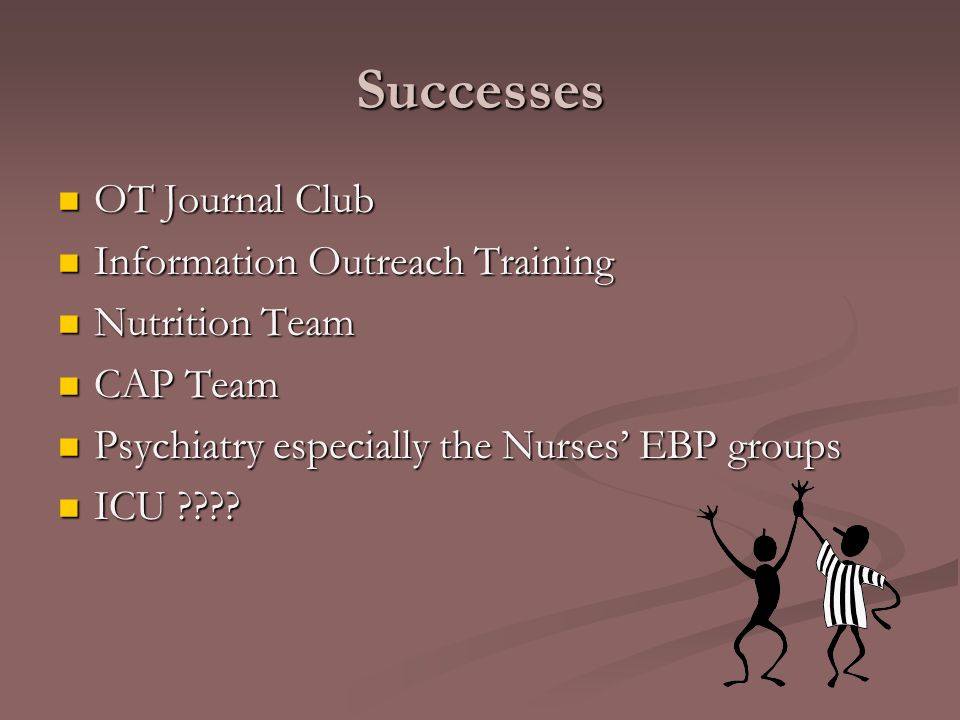 Successes OT Journal Club OT Journal Club Information Outreach Training Information Outreach Training Nutrition Team Nutrition Team CAP Team CAP Team Psychiatry especially the Nurses EBP groups Psychiatry especially the Nurses EBP groups ICU .