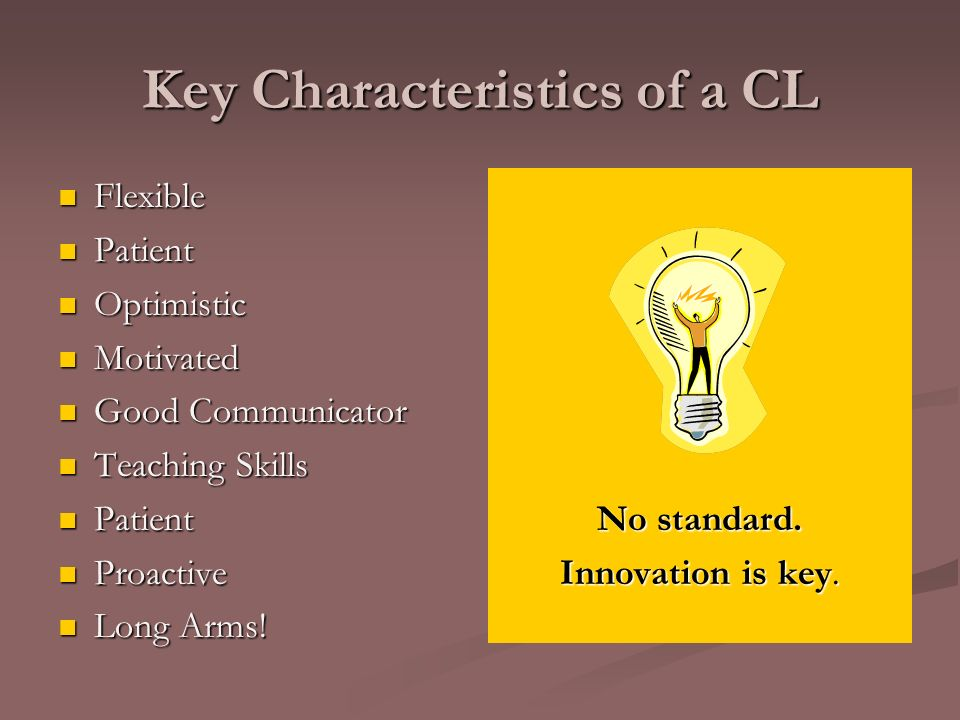 Key Characteristics of a CL Flexible Flexible Patient Patient Optimistic Optimistic Motivated Motivated Good Communicator Good Communicator Teaching Skills Teaching Skills Patient Patient Proactive Proactive Long Arms.