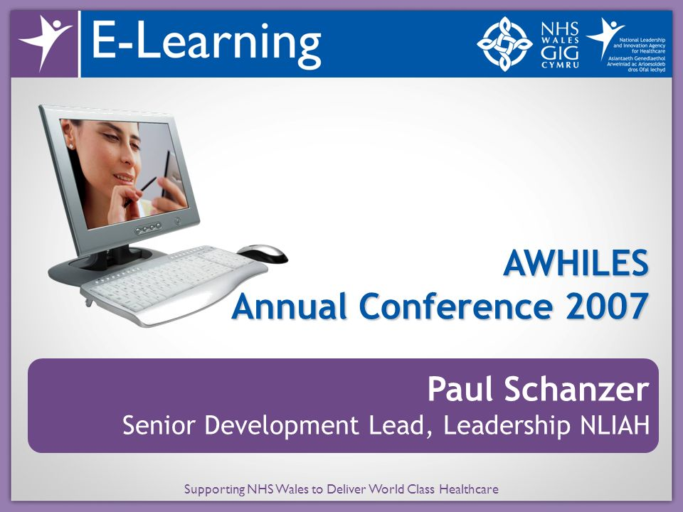 Supporting NHS Wales to Deliver World Class Healthcare AWHILES Annual Conference 2007 Paul Schanzer Senior Development Lead, Leadership NLIAH
