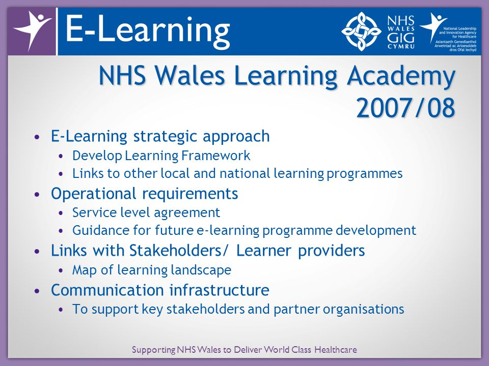 E-Learning strategic approach Develop Learning Framework Links to other local and national learning programmes Operational requirements Service level agreement Guidance for future e-learning programme development Links with Stakeholders/ Learner providers Map of learning landscape Communication infrastructure To support key stakeholders and partner organisations NHS Wales Learning Academy 2007/08