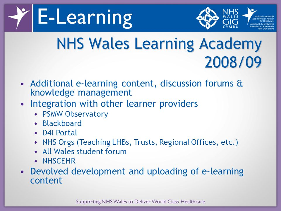Supporting NHS Wales to Deliver World Class Healthcare NHS Wales Learning Academy 2008/09 Additional e-learning content, discussion forums & knowledge