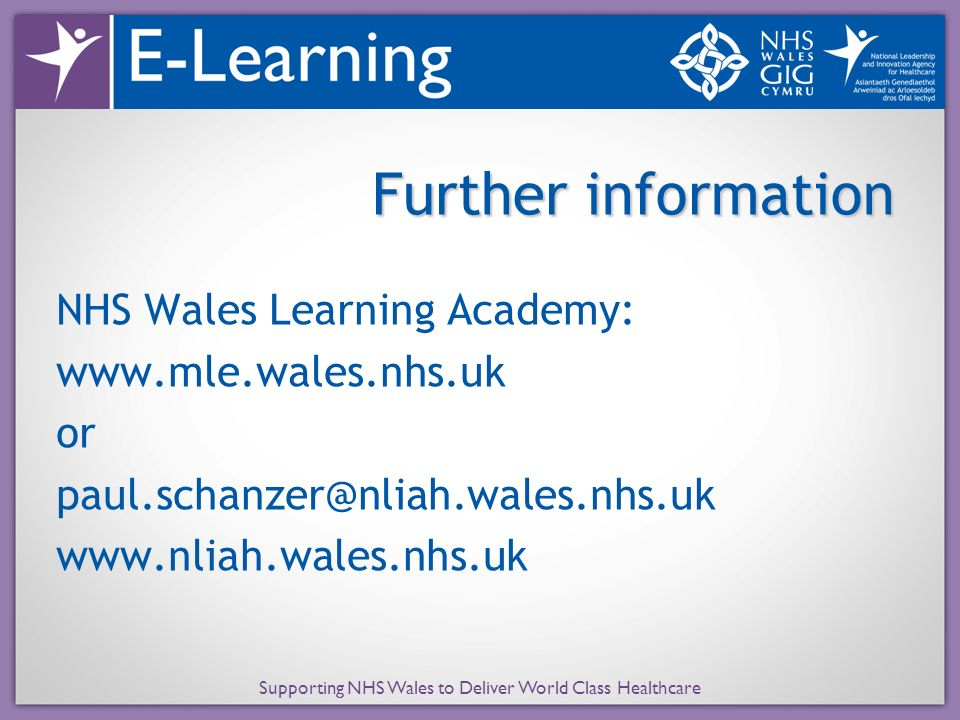 Further information NHS Wales Learning Academy: www.mle.wales.nhs.uk or paul.schanzer@nliah.wales.nhs.uk www.nliah.wales.nhs.uk