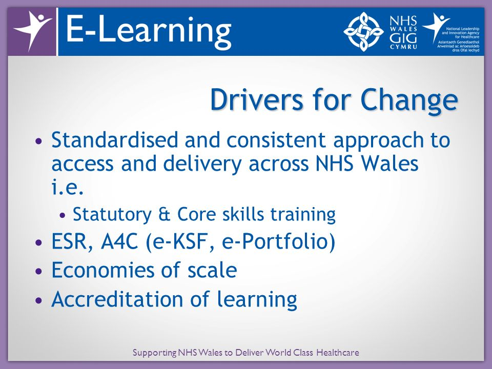 Supporting NHS Wales to Deliver World Class Healthcare Drivers for Change Standardised and consistent approach to access and delivery across NHS Wales