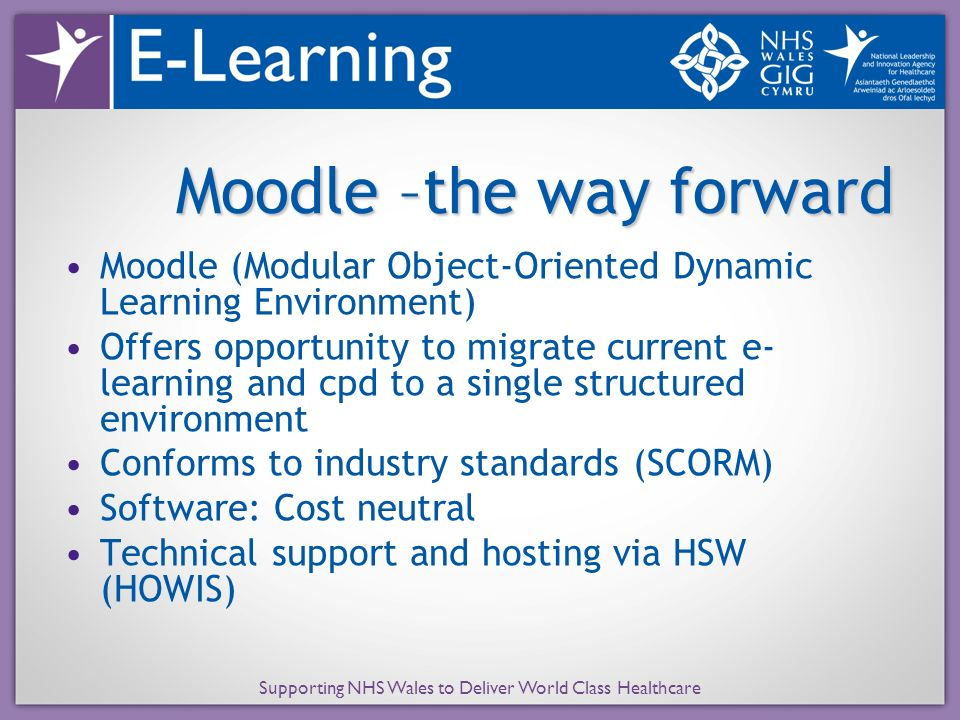 Supporting NHS Wales to Deliver World Class Healthcare Moodle –the way forward Moodle (Modular Object-Oriented Dynamic Learning Environment) Offers op